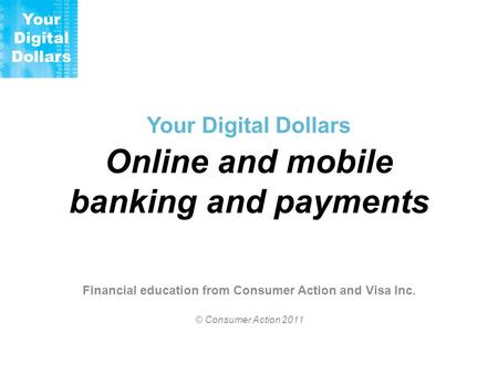 Your Digital Dollars Online and mobile banking and payments Financial education from Consumer Action and Visa Inc. © Consumer Action 2011.