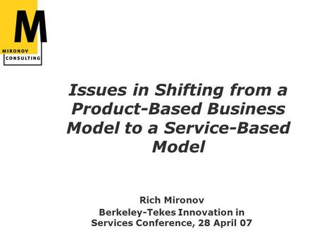 Issues in Shifting from a Product-Based Business Model to a Service-Based Model Rich Mironov Berkeley-Tekes Innovation in Services Conference, 28 April.