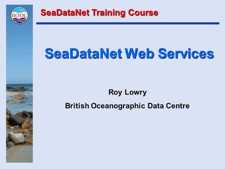 SeaDataNet Web Services Roy Lowry British Oceanographic Data Centre SeaDataNet Training Course.