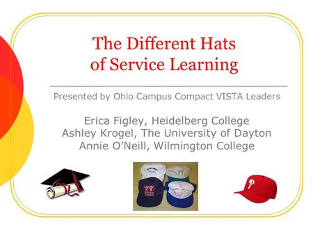The Different Hats of Service Learning Presented by Ohio Campus Compact VISTA Leaders Erica Figley, Heidelberg College Ashley Krogel, The University of.