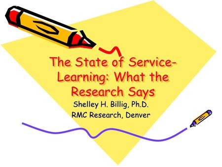 The State of Service- Learning: What the Research Says Shelley H. Billig, Ph.D. RMC Research, Denver.