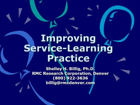 Improving Service-Learning Practice Shelley H. Billig, Ph.D. RMC Research Corporation, Denver (800) 922-3636