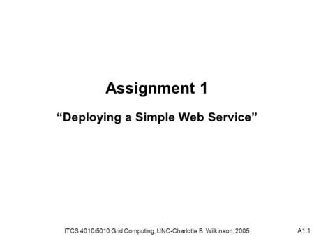 "A1.1 Assignment 1 ""Deploying a Simple Web Service"" ITCS 4010/5010 Grid Computing, UNC-Charlotte B. Wilkinson, 2005."