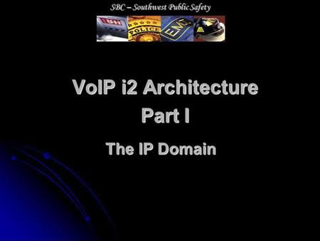 VoIP i2 Architecture Part I The IP Domain SBC – Southwest Public Safety.