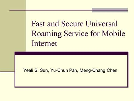 Fast and Secure Universal Roaming Service for Mobile Internet Yeali S. Sun, Yu-Chun Pan, Meng-Chang Chen.