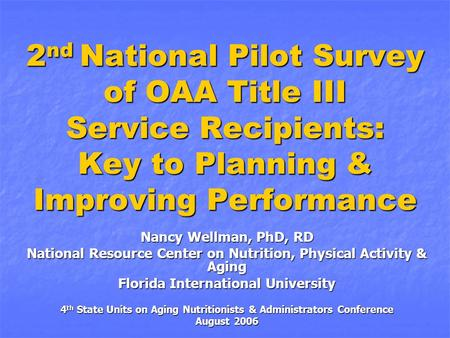 2 nd National Pilot Survey of OAA Title III Service Recipients: Key to Planning & Improving Performance Nancy Wellman, PhD, RD National Resource Center.