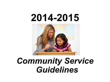 2014-2015 Community Service Guidelines. How to get started Pick a place to volunteer Call and introduce yourself and find out when you can begin volunteering.