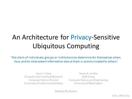An Architecture for Privacy-Sensitive Ubiquitous Computing Jason I. Hong Group for User Interface Research Computer Science Division University of California.