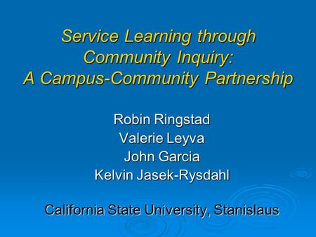 Service Learning through Community Inquiry: A Campus-Community Partnership Robin Ringstad Valerie Leyva John Garcia Kelvin Jasek-Rysdahl California State.