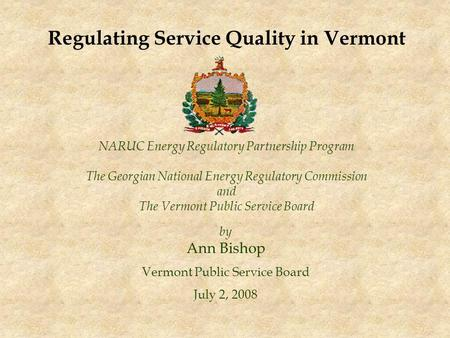 NARUC Energy Regulatory Partnership Program The Georgian National Energy Regulatory Commission and The Vermont Public Service Board by Ann Bishop Vermont.