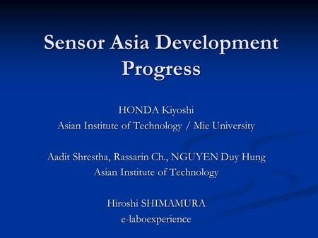 Sensor Asia Development Progress HONDA Kiyoshi Asian Institute of Technology / Mie University Aadit Shrestha, Rassarin Ch., NGUYEN Duy Hung Asian Institute.