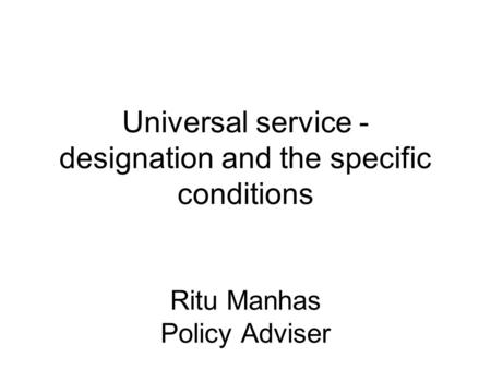 Universal service - designation and the specific conditions Ritu Manhas Policy Adviser.