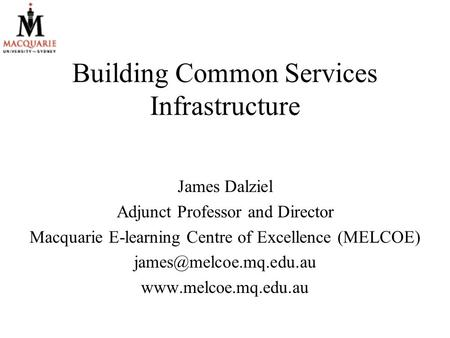 Building Common Services Infrastructure James Dalziel Adjunct Professor and Director Macquarie E-learning Centre of Excellence (MELCOE)
