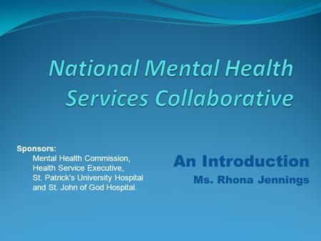 An Introduction Ms. Rhona Jennings Sponsors: Mental Health Commission, Health Service Executive, St. Patrick's University Hospital and St. John of God.
