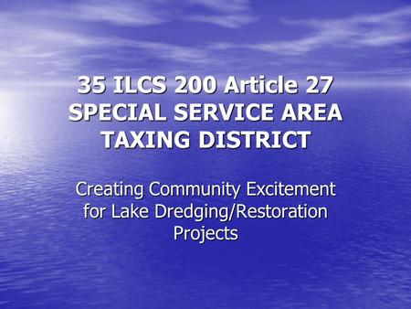35 ILCS 200 Article 27 SPECIAL SERVICE AREA TAXING DISTRICT Creating Community Excitement for Lake Dredging/Restoration Projects.