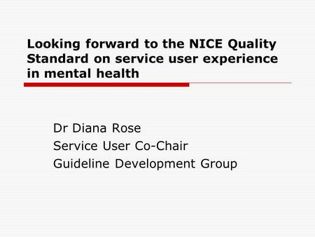 Looking forward to the NICE Quality Standard on service user experience in mental health Dr Diana Rose Service User Co-Chair Guideline Development Group.