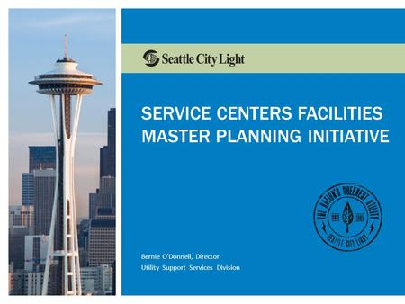 Www.seattle.gov/light/conserveConservation Resources Marketing SERVICE CENTERS FACILITIES MASTER PLANNING INITIATIVE Bernie O'Donnell, Director Utility.