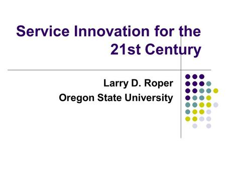 Service Innovation for the 21st Century Larry D. Roper Oregon State University.