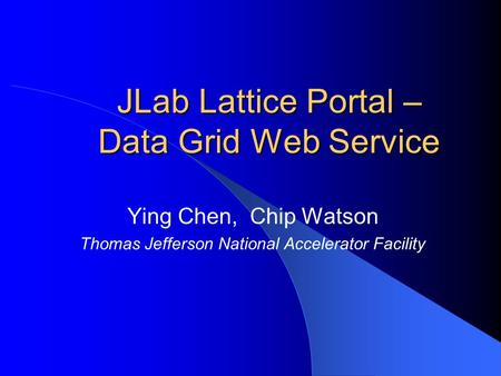 JLab Lattice Portal – Data Grid Web Service Ying Chen, Chip Watson Thomas Jefferson National Accelerator Facility.