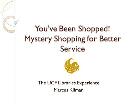 You've Been Shopped! Mystery Shopping for Better Service The UCF Libraries Experience Marcus Kilman.