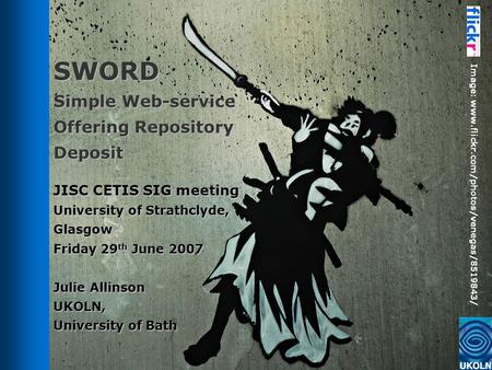 SWORD Simple Web-service Offering Repository Deposit JISC CETIS SIG meeting University of Strathclyde, Glasgow Friday 29 th June 2007 Julie Allinson UKOLN,