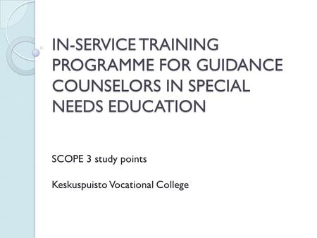 IN-SERVICE TRAINING PROGRAMME FOR GUIDANCE COUNSELORS IN SPECIAL NEEDS EDUCATION SCOPE 3 study points Keskuspuisto Vocational College.
