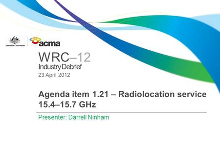 WRC–12 Industry Debrief 23 April 2012 Agenda item 1.21 – Radiolocation service 15.4–15.7 GHz Presenter: Darrell Ninham.