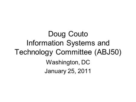 Doug Couto Information Systems and Technology Committee (ABJ50) Washington, DC January 25, 2011.