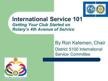 By Ron Kelemen, Chair District 5100 International Service Committee International Service 101 Getting Your Club Started on Rotary's 4th Avenue of Service.