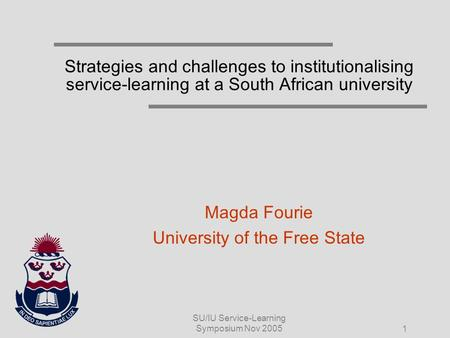SU/IU Service-Learning Symposium Nov 2005 1 Strategies and challenges to institutionalising service-learning at a South African university Magda Fourie.
