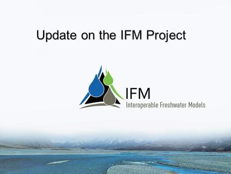 Update on the IFM Project. Outline Brief overview of the project Summary of progress to date: – User needs workshop and report – Wiki – Model, data and.