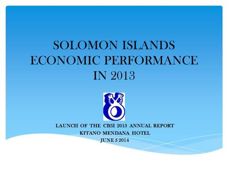 SOLOMON ISLANDS ECONOMIC PERFORMANCE IN 2013 LAUNCH OF THE CBSI 2013 ANNUAL REPORT KITANO MENDANA HOTEL JUNE 5 2014.