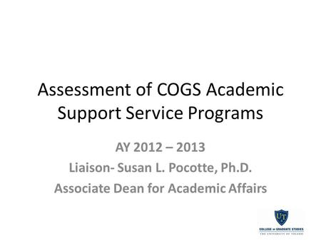 Assessment of COGS Academic Support Service Programs AY 2012 – 2013 Liaison- Susan L. Pocotte, Ph.D. Associate Dean for Academic Affairs.