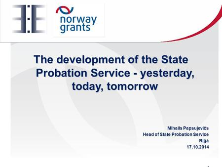 The development of the State Probation Service - yesterday, today, tomorrow Mihails Papsujevičs Head of State Probation Service Riga17.10.2014.