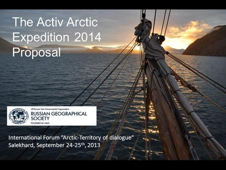 "The Activ Arctic Expedition 2014 Proposal International Forum ""Arctic-Territory of dialogue"" Salekhard, September 24-25 th, 2013 '"