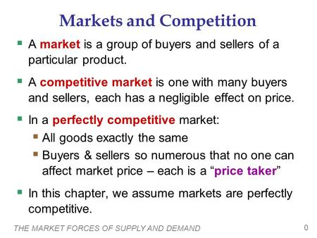 THE MARKET FORCES OF SUPPLY AND DEMAND 0 Markets and Competition  A market is a group of buyers and sellers of a particular product.  A competitive market.