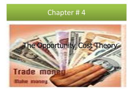 Chapter # 4 The Opportunity Cost Theory.