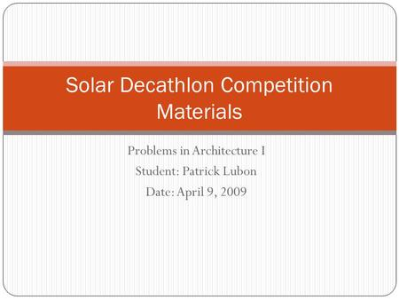 Problems in Architecture I Student: Patrick Lubon Date: April 9, 2009 Solar Decathlon Competition Materials.