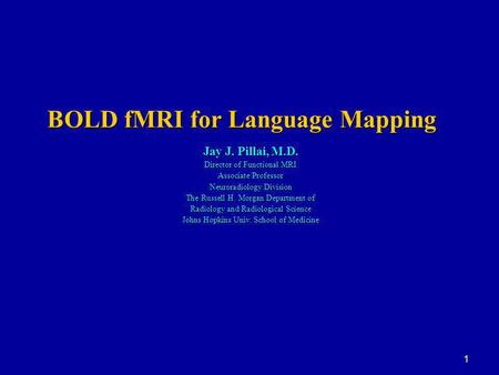 1 BOLD fMRI for Language Mapping Jay J. Pillai, M.D. Director of Functional MRI Associate Professor Neuroradiology Division The Russell H. Morgan Department.