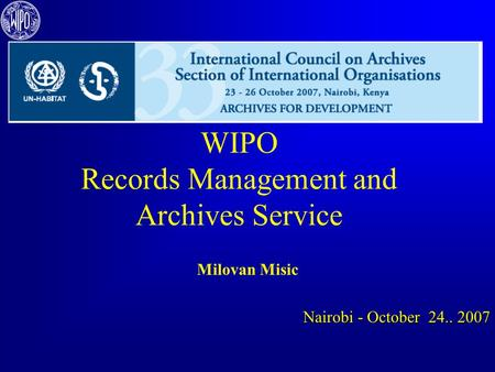 WIPO Records Management and Archives Service Milovan Misic Nairobi - October 24.. 2007.