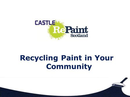 Recycling Paint in Your Community. Who Are We? Castle Repaint is part of Castle Furniture Project Registered Charity in Scotland Company Limited by Guarantee.