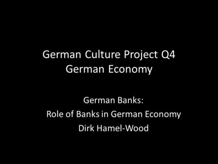 German Culture Project Q4 German Economy German Banks: Role of Banks in German Economy Dirk Hamel-Wood.