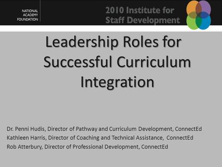 Leadership Roles for Successful Curriculum Integration Dr. Penni Hudis, Director of Pathway and Curriculum Development, ConnectEd Kathleen Harris, Director.