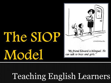 Teaching English Learners.  TWBAT identify the 8 key components of SIOP.  TWBAT name teaching/learning strategies that can be incorporated into lessons.