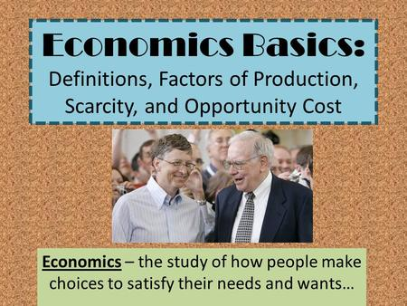 Economics Basics: Definitions, Factors of Production, Scarcity, and Opportunity Cost Economics – the study of how people make choices to satisfy their.