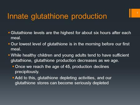 Innate glutathione production  Glutathione levels are the highest for about six hours after each meal.  Our lowest level of glutathione is in the morning.