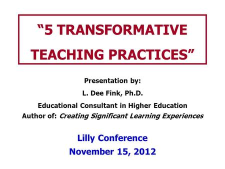 """5 TRANSFORMATIVE TEACHING PRACTICES"" Presentation by: L. Dee Fink, Ph.D. Educational Consultant in Higher Education Author of: Creating Significant Learning."