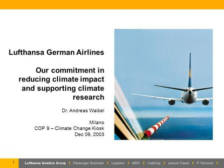 1 Lufthansa German Airlines Our commitment in reducing climate impact and supporting climate research Dr. Andreas Waibel Milano COP 9 – Climate Change.