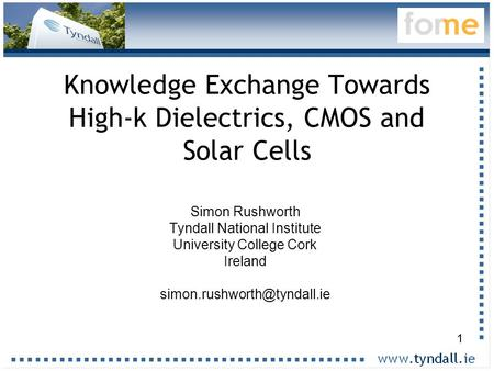 1 Knowledge Exchange Towards High-k Dielectrics, CMOS and Solar Cells Simon Rushworth Tyndall National Institute University College Cork Ireland