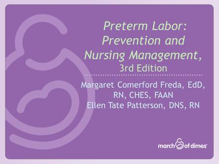 Preterm Labor: Prevention and Nursing Management, 3rd Edition Margaret Comerford Freda, EdD, RN, CHES, FAAN Ellen Tate Patterson, DNS, RN.